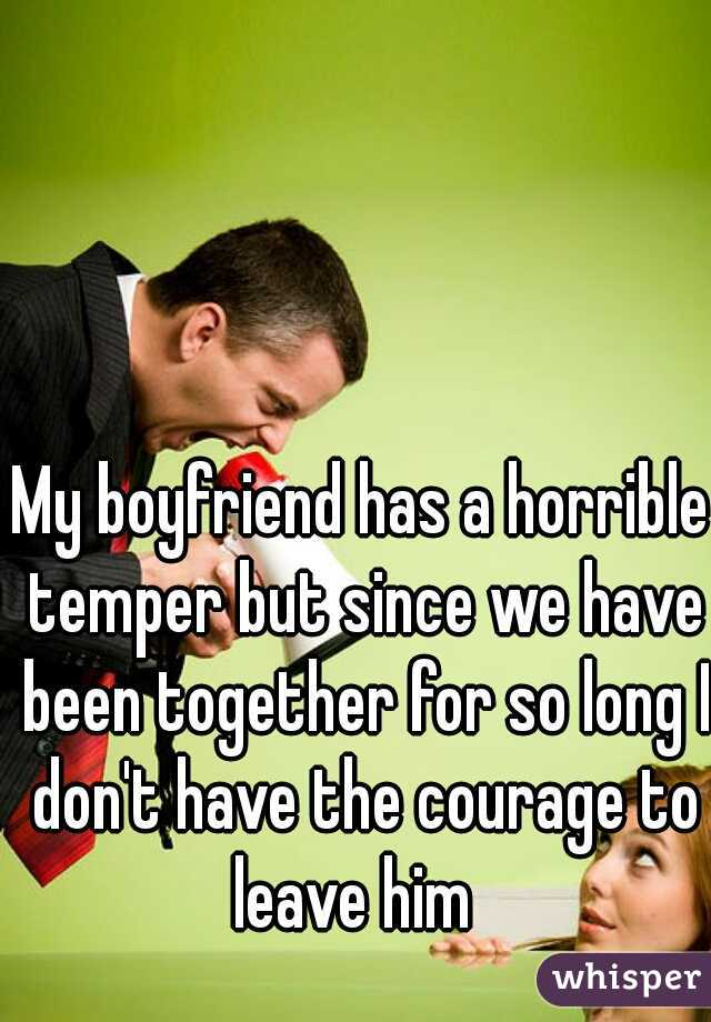 My boyfriend has a horrible temper but since we have been together for so long I don't have the courage to leave him