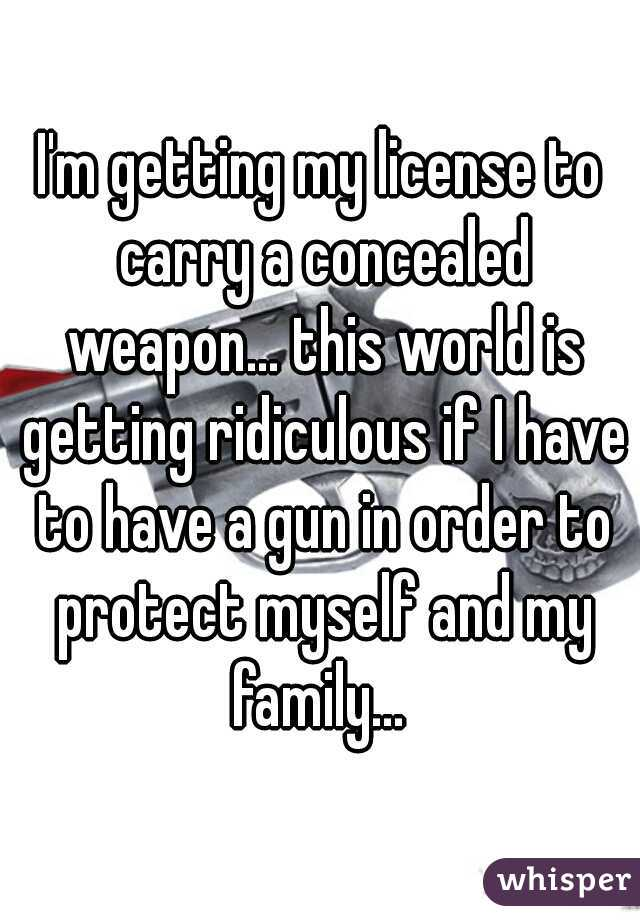 I'm getting my license to carry a concealed weapon... this world is getting ridiculous if I have to have a gun in order to protect myself and my family...