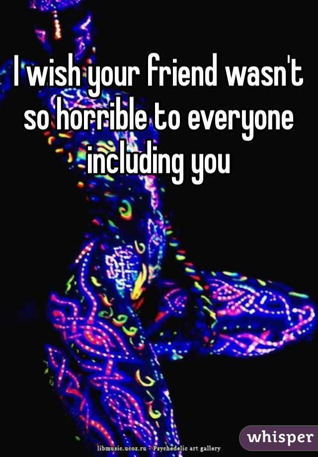I wish your friend wasn't so horrible to everyone including you