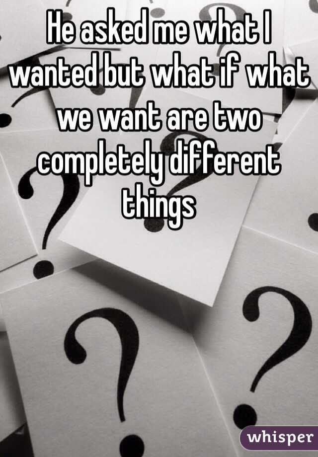 He asked me what I wanted but what if what we want are two completely different things