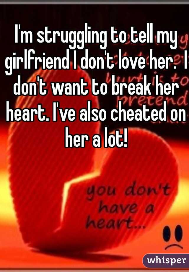 I'm struggling to tell my girlfriend I don't love her.  I don't want to break her heart. I've also cheated on her a lot!