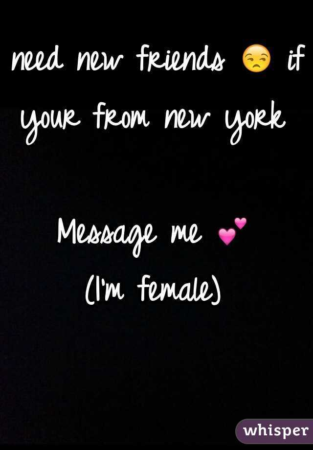 I need new friends 😒 if your from new york   Message me 💕 (I'm female)