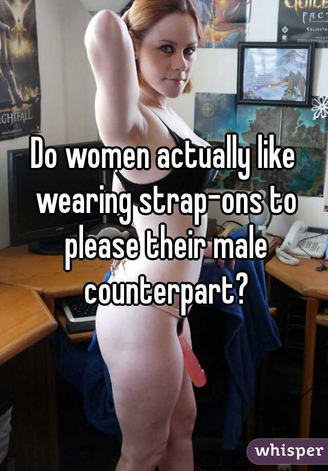 Do women actually like wearing strap-ons to please their male counterpart?