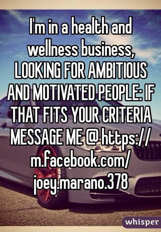 I'm in a health and wellness business, LOOKING FOR AMBITIOUS AND MOTIVATED PEOPLE: IF THAT FITS YOUR CRITERIA MESSAGE ME @ https://m.facebook.com/joey.marano.378