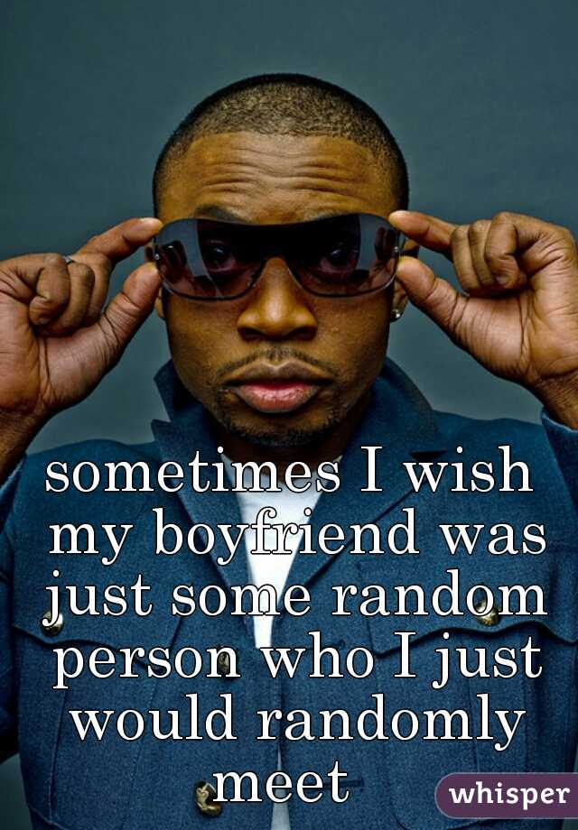 sometimes I wish my boyfriend was just some random person who I just would randomly meet