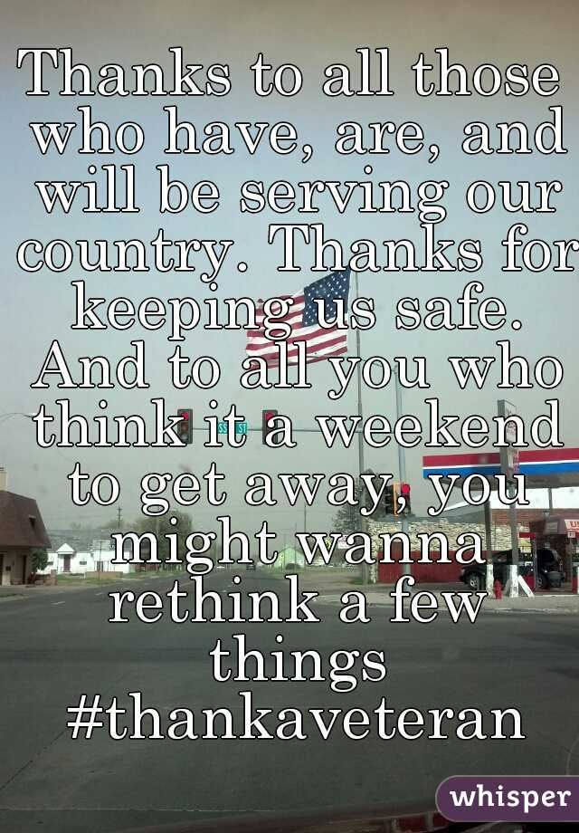 Thanks to all those who have, are, and will be serving our country. Thanks for keeping us safe. And to all you who think it a weekend to get away, you might wanna rethink a few things #thankaveteran