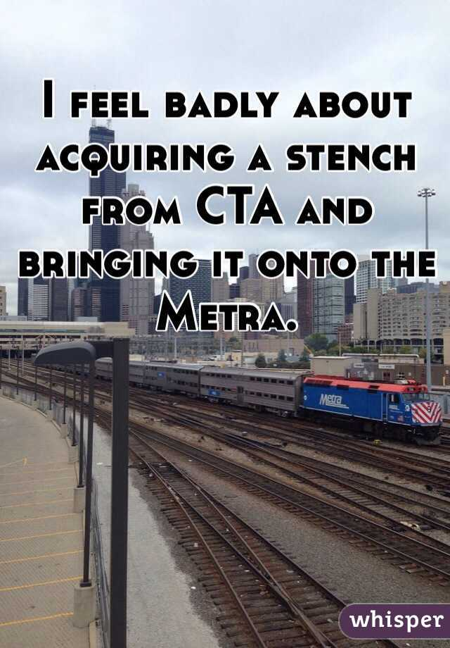 I feel badly about acquiring a stench from CTA and bringing it onto the Metra.
