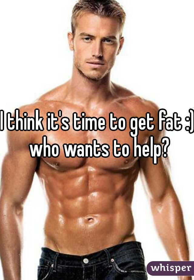 I think it's time to get fat :) who wants to help?