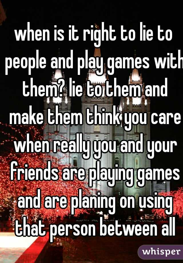 when is it right to lie to people and play games with them? lie to them and make them think you care when really you and your friends are playing games and are planing on using that person between all