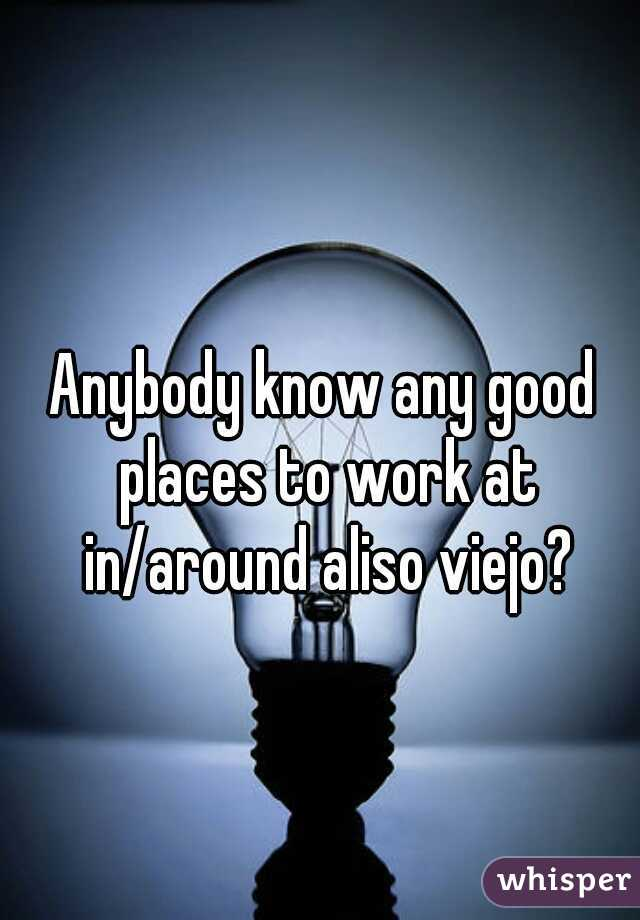 Anybody know any good places to work at in/around aliso viejo?
