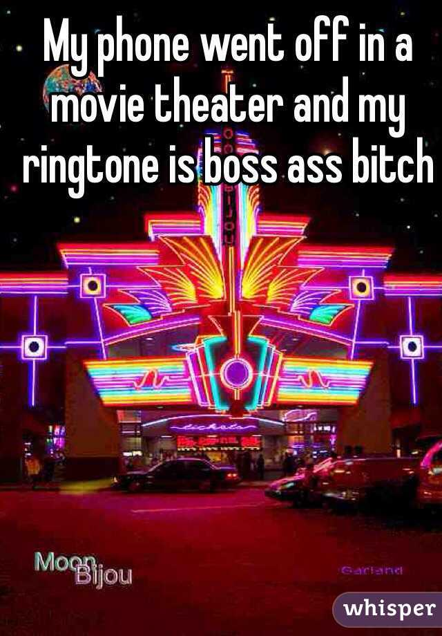 My phone went off in a movie theater and my ringtone is boss ass bitch