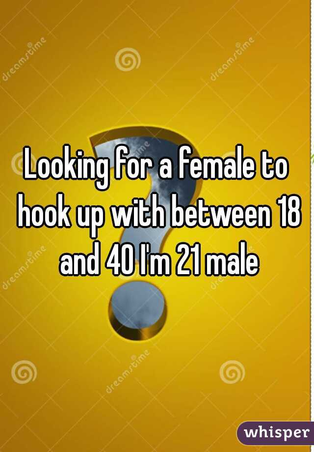Looking for a female to hook up with between 18 and 40 I'm 21 male