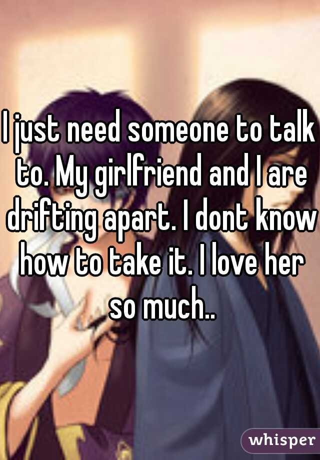 I just need someone to talk to. My girlfriend and I are drifting apart. I dont know how to take it. I love her so much..