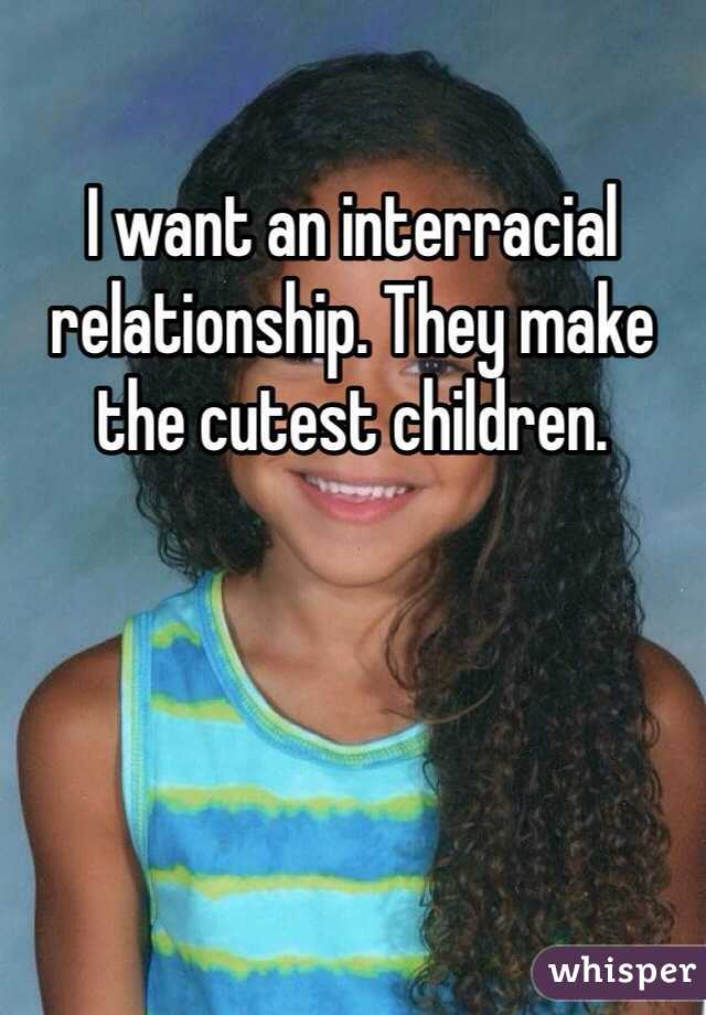 I want an interracial relationship. They make the cutest children.