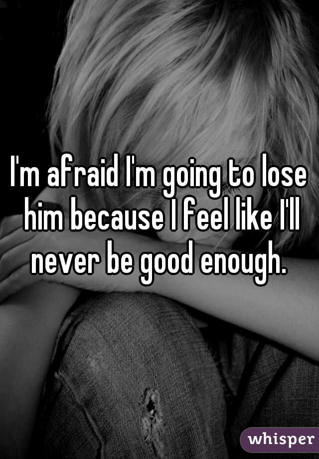 I'm afraid I'm going to lose him because I feel like I'll never be good enough.