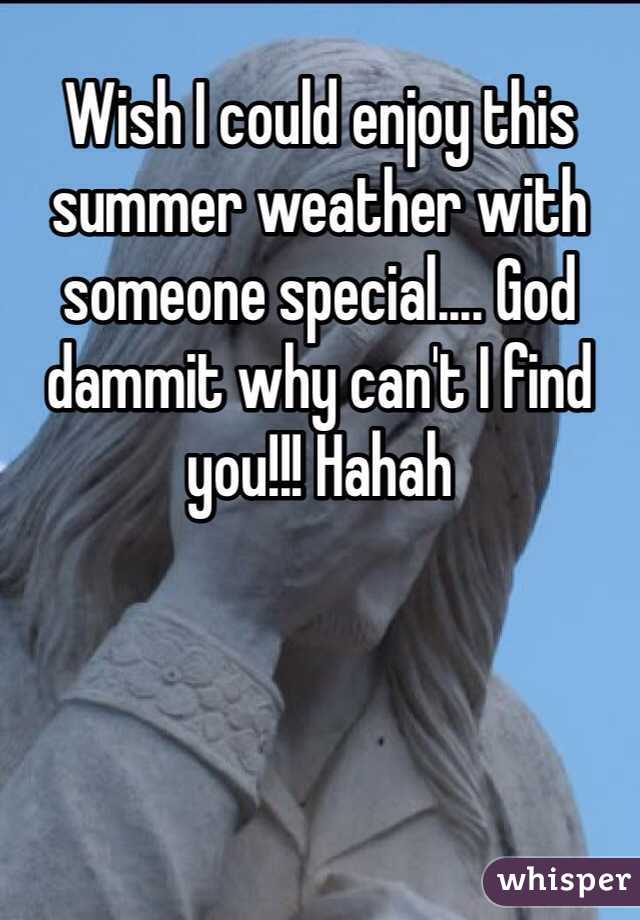 Wish I could enjoy this summer weather with someone special.... God dammit why can't I find you!!! Hahah