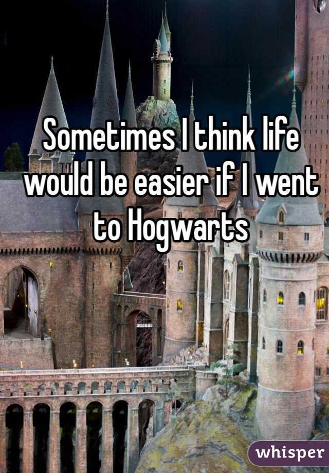 Sometimes I think life would be easier if I went to Hogwarts