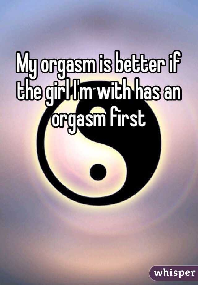 My orgasm is better if the girl I'm with has an orgasm first