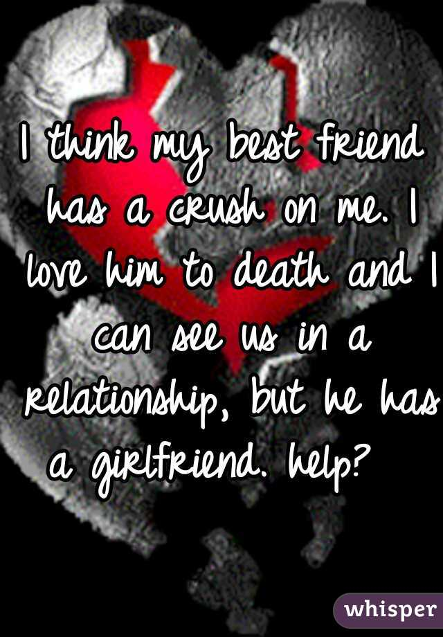 I think my best friend has a crush on me. I love him to death and I can see us in a relationship, but he has a girlfriend. help?