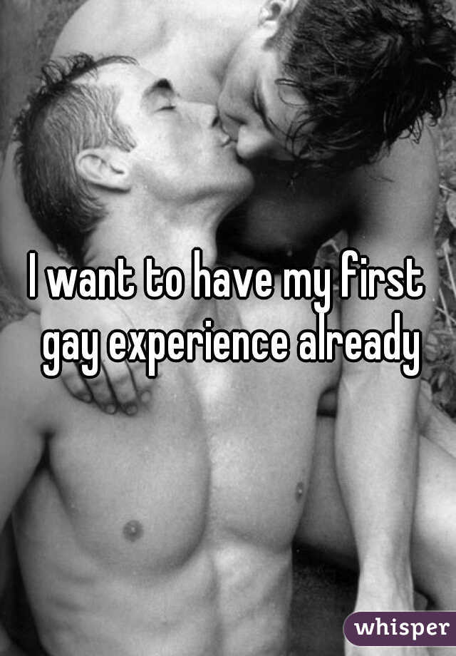 I want to have my first gay experience already