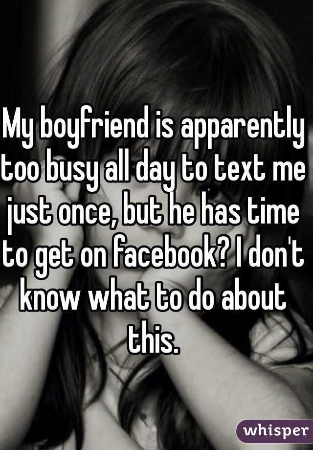 My boyfriend is apparently too busy all day to text me just once, but he has time to get on facebook? I don't know what to do about this.