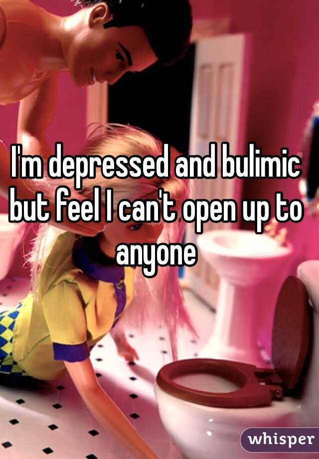 I'm depressed and bulimic but feel I can't open up to anyone