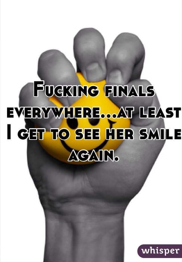 Fucking finals everywhere...at least I get to see her smile again.