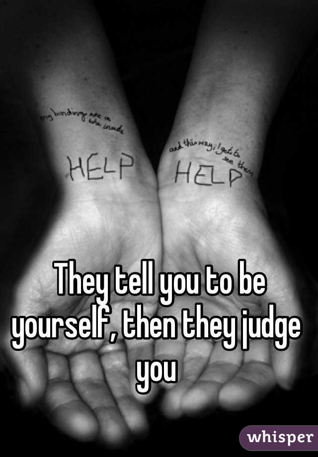 They tell you to be yourself, then they judge you