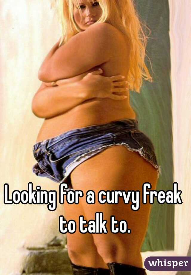 Looking for a curvy freak to talk to.