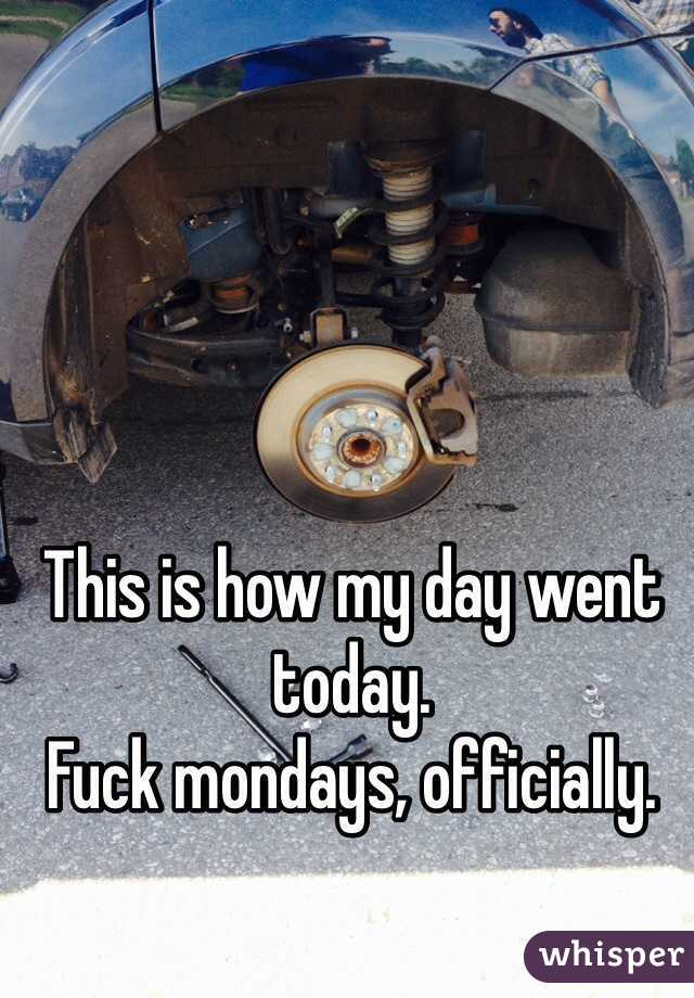 This is how my day went today. Fuck mondays, officially.