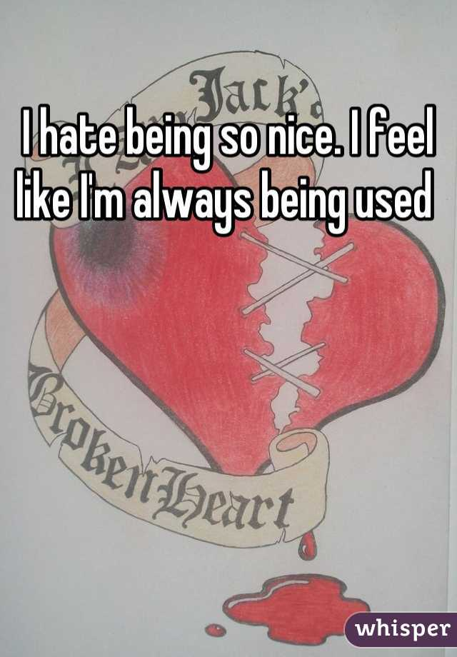I hate being so nice. I feel like I'm always being used