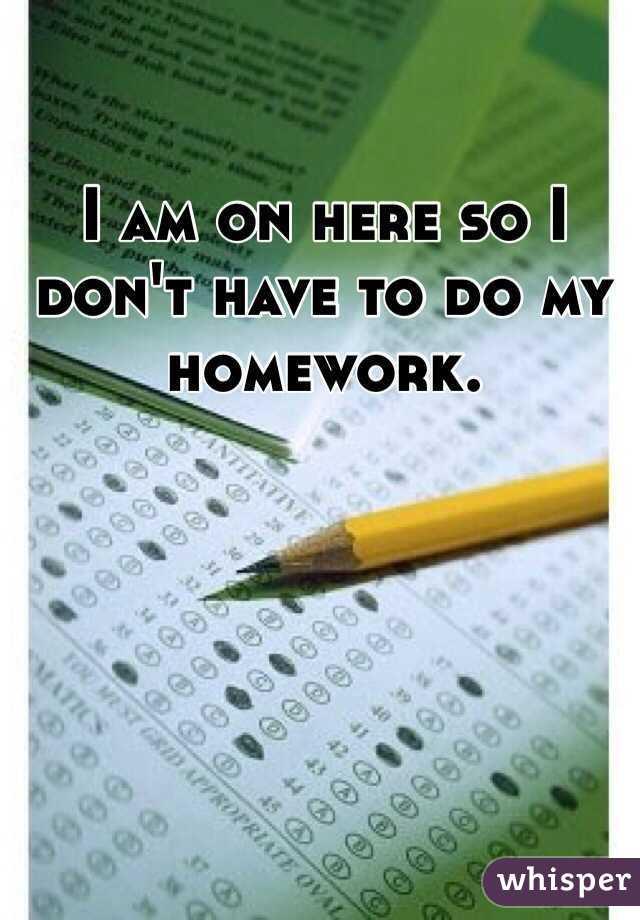 I am on here so I don't have to do my homework.