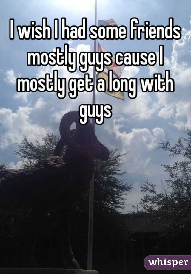 I wish I had some friends mostly guys cause I mostly get a long with guys