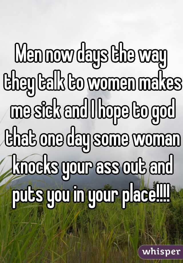 Men now days the way they talk to women makes me sick and I hope to god that one day some woman knocks your ass out and puts you in your place!!!!