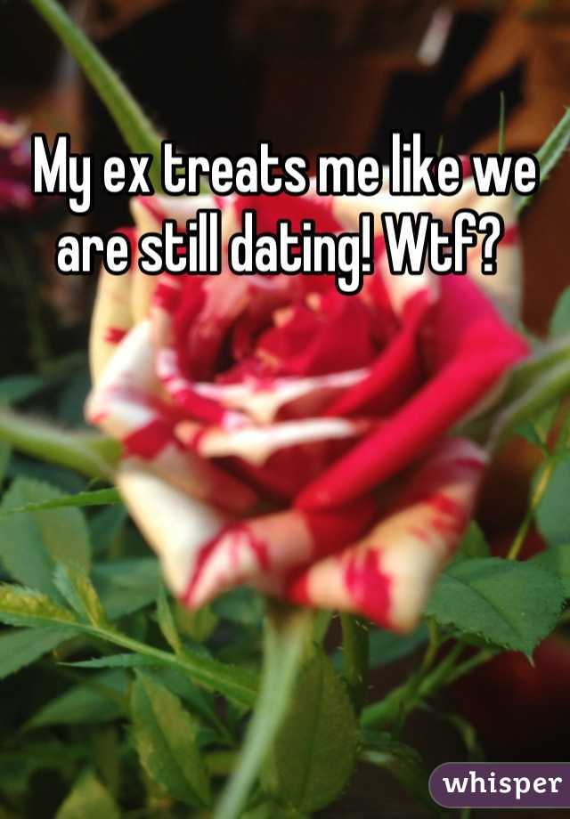 My ex treats me like we are still dating! Wtf?