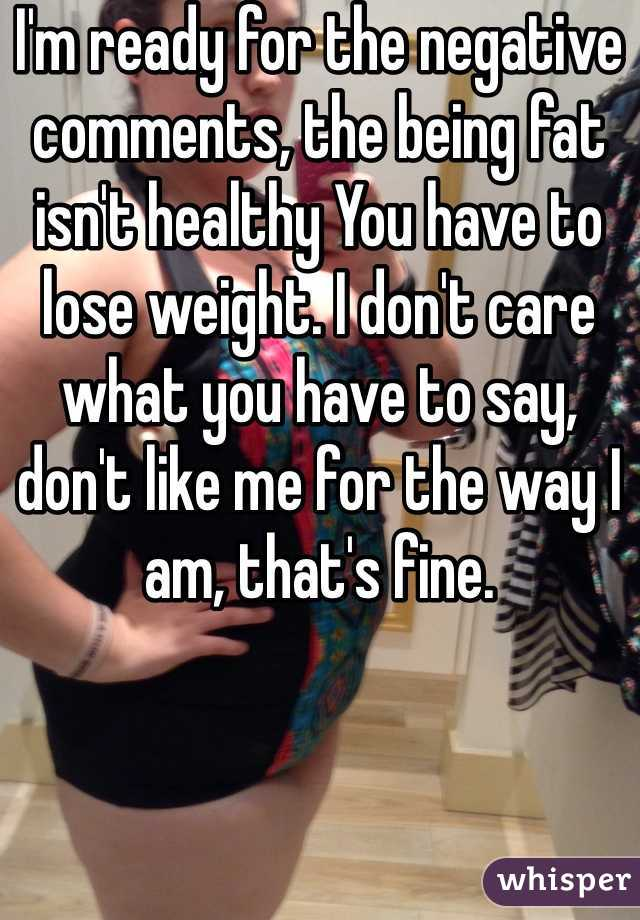 I'm ready for the negative comments, the being fat isn't healthy You have to lose weight. I don't care what you have to say, don't like me for the way I am, that's fine.