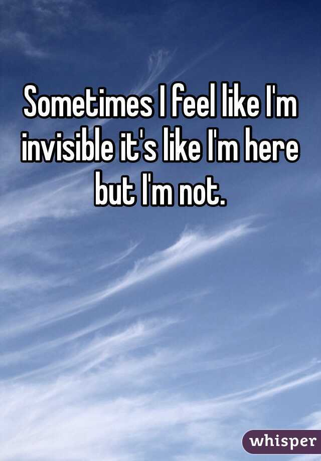 Sometimes I feel like I'm invisible it's like I'm here but I'm not.