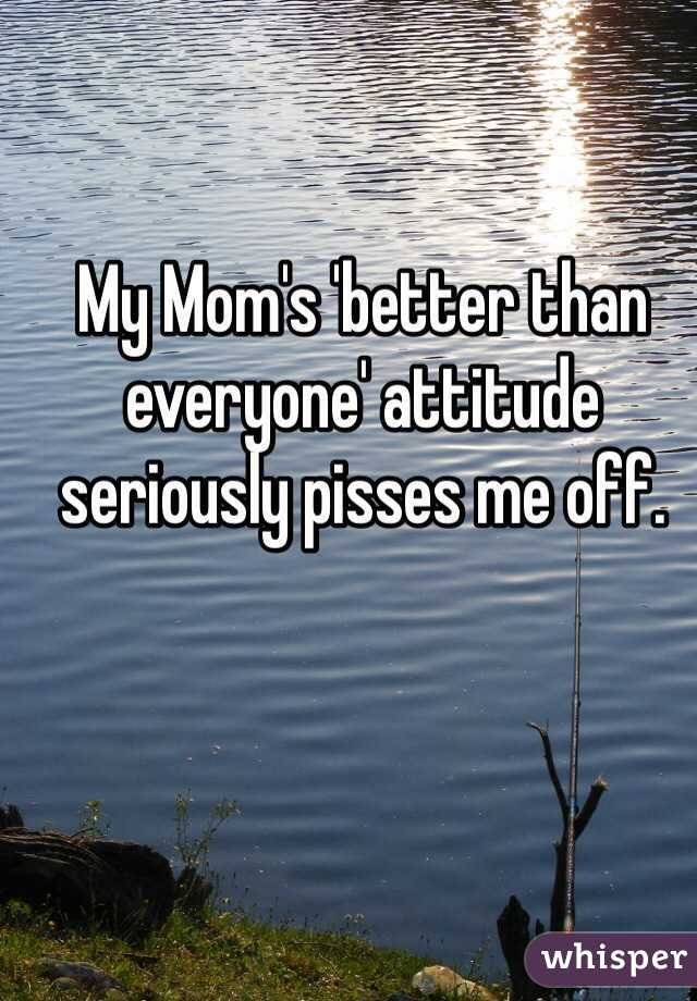 My Mom's 'better than everyone' attitude seriously pisses me off.