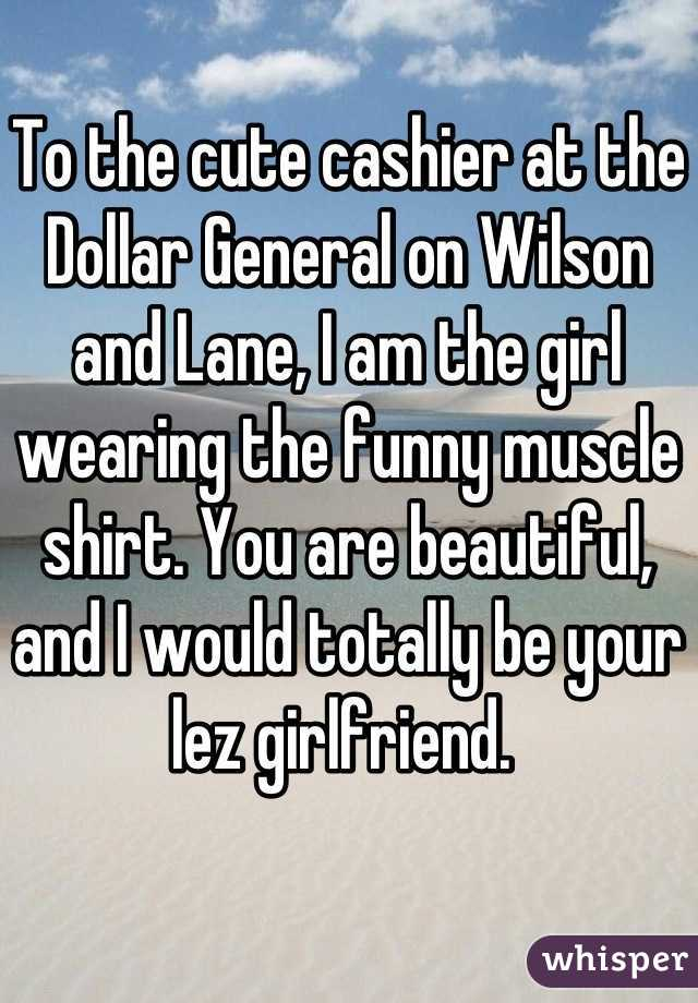 To the cute cashier at the Dollar General on Wilson and Lane, I am the girl wearing the funny muscle shirt. You are beautiful, and I would totally be your lez girlfriend.