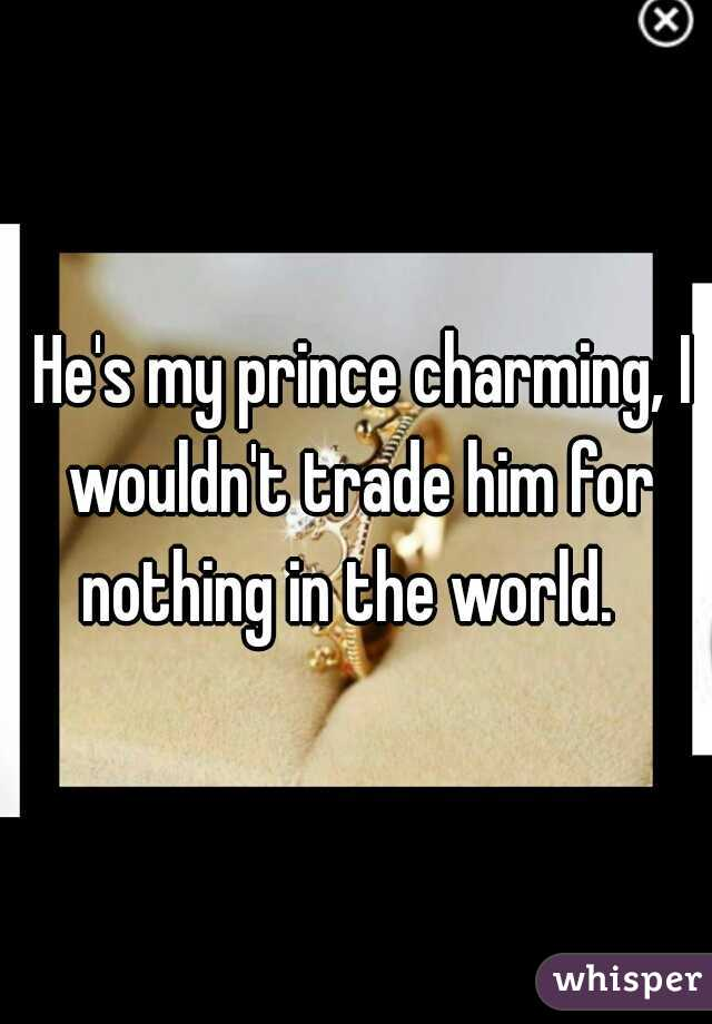 He's my prince charming, I wouldn't trade him for nothing in the world.