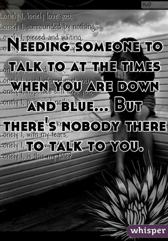 Needing someone to talk to at the times when you are down and blue... But there's nobody there to talk to you.