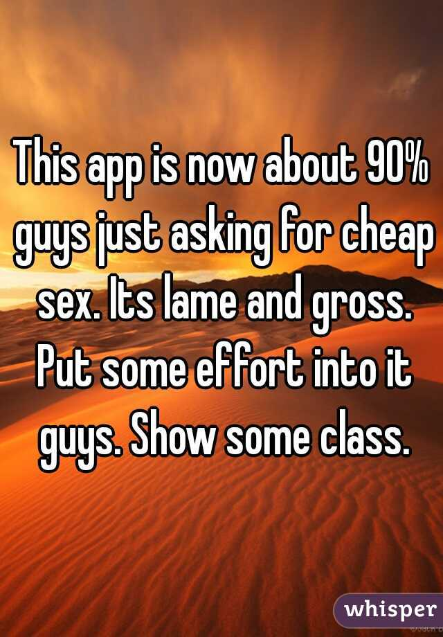 This app is now about 90% guys just asking for cheap sex. Its lame and gross. Put some effort into it guys. Show some class.