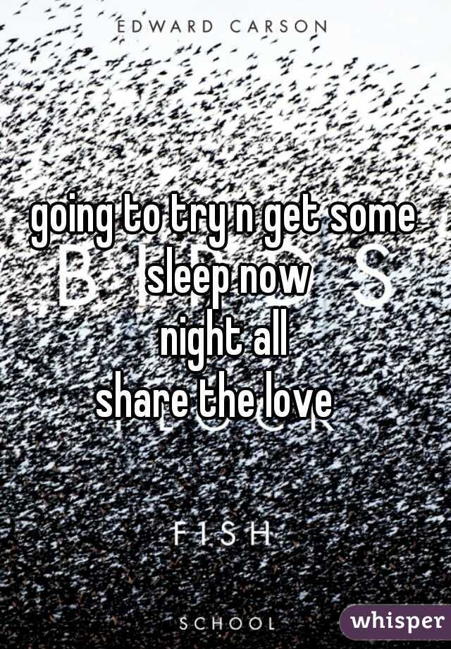 going to try n get some sleep now  night all  share the love