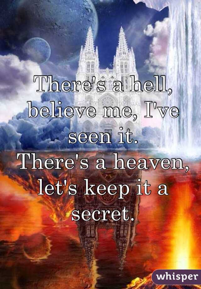 There's a hell, believe me, I've seen it. There's a heaven, let's keep it a secret.