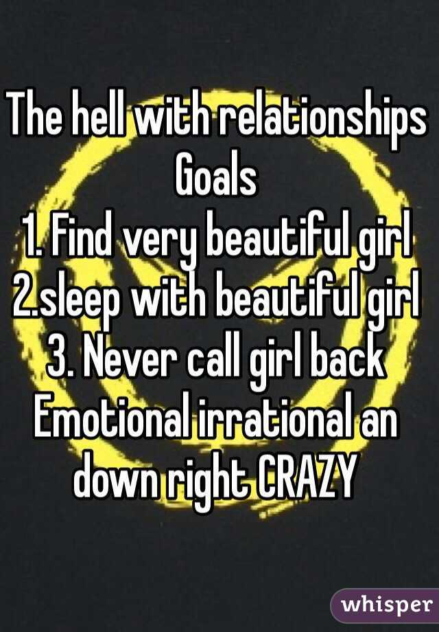 The hell with relationships  Goals  1. Find very beautiful girl  2.sleep with beautiful girl  3. Never call girl back  Emotional irrational an down right CRAZY