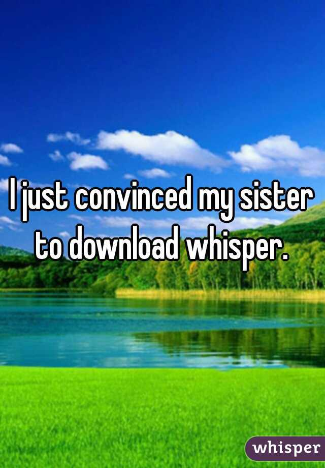 I just convinced my sister to download whisper.