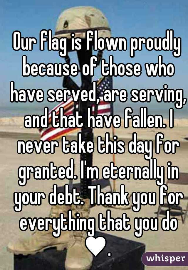 Our flag is flown proudly because of those who have served, are serving, and that have fallen. I never take this day for granted. I'm eternally in your debt. Thank you for everything that you do ♥.