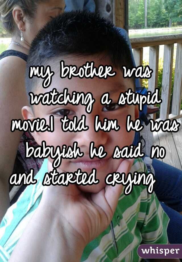 my brother was watching a stupid movie.I told him he was babyish he said no and started crying