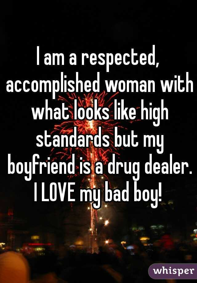 I am a respected, accomplished woman with what looks like high standards but my boyfriend is a drug dealer. I LOVE my bad boy!