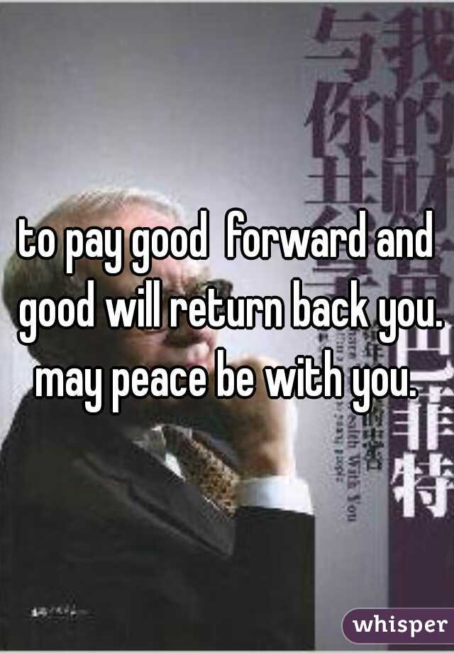 to pay good  forward and good will return back you.  may peace be with you.